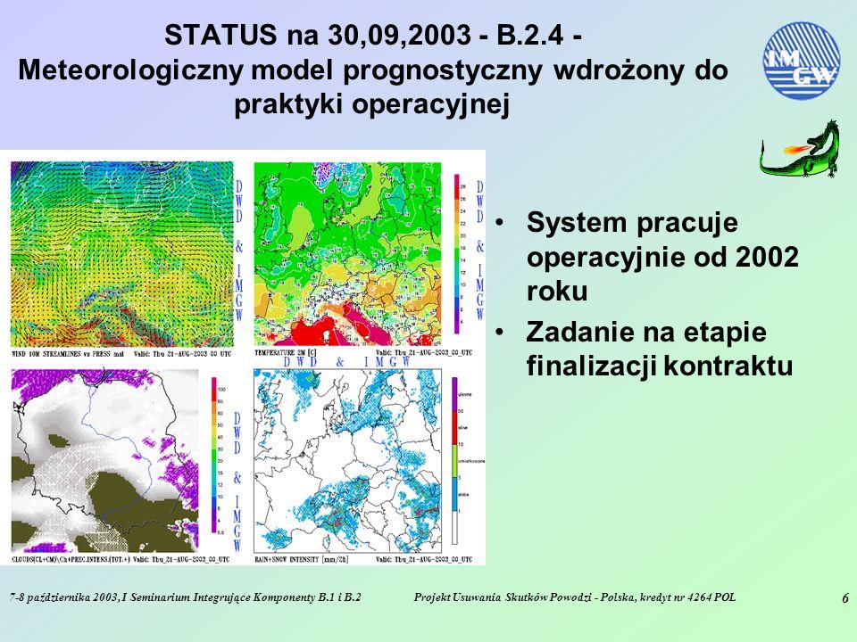 7-8 października 2003, I Seminarium Integrujące Komponenty B.1 i B.2Projekt Usuwania Skutków Powodzi - Polska, kredyt nr 4264 POL 6 STATUS na 30,09,2003 - B.2.4 - Meteorologiczny model prognostyczny wdrożony do praktyki operacyjnej System pracuje operacyjnie od 2002 roku Zadanie na etapie finalizacji kontraktu