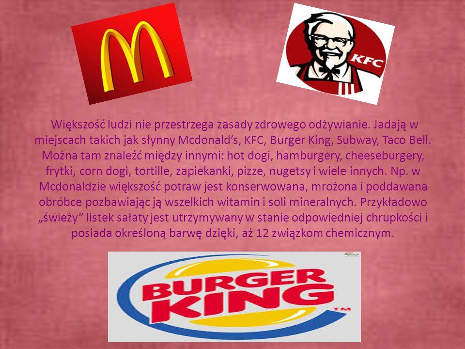 Większość ludzi nie przestrzega zasady zdrowego odżywianie. Jadają w miejscach takich jak słynny Mcdonalds, KFC, Burger King, Subway, Taco Bell. Można