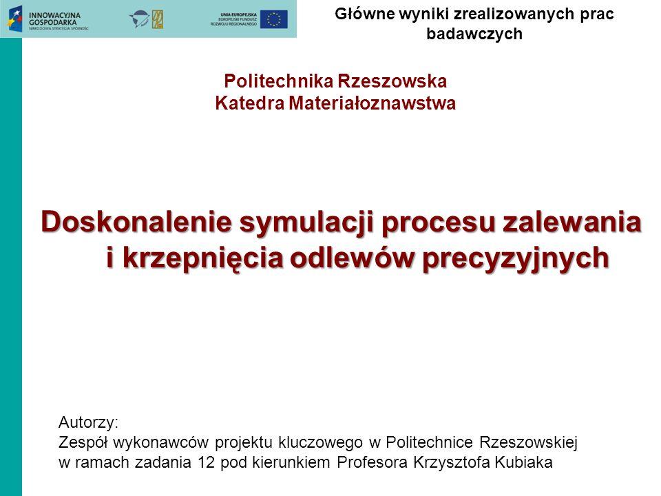 Główne wyniki zrealizowanych prac badawczych Politechnika Rzeszowska Katedra Materiałoznawstwa Doskonalenie symulacji procesu zalewania i krzepnięcia