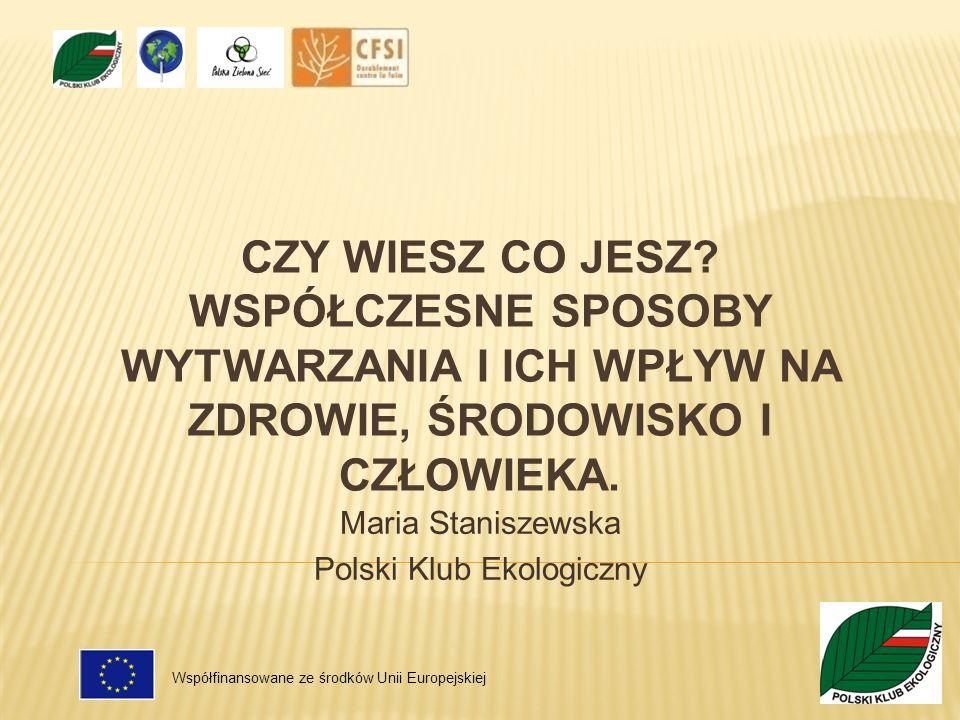 CZY WIESZ CO JESZ? WSPÓŁCZESNE SPOSOBY WYTWARZANIA I ICH WPŁYW NA ZDROWIE, ŚRODOWISKO I CZŁOWIEKA. Maria Staniszewska Polski Klub Ekologiczny Współfin