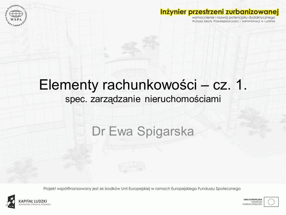 Elementy rachunkowości – cz. 1. spec. zarządzanie nieruchomościami Dr Ewa Spigarska