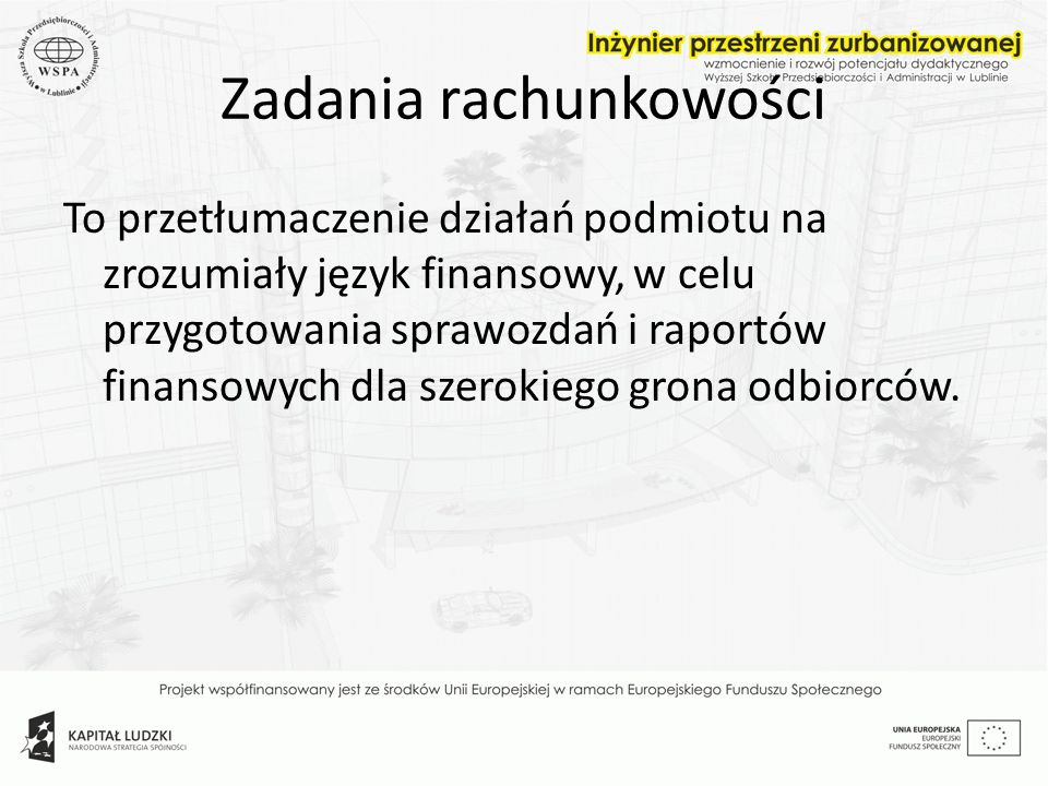 Zadania rachunkowości To przetłumaczenie działań podmiotu na zrozumiały język finansowy, w celu przygotowania sprawozdań i raportów finansowych dla sz