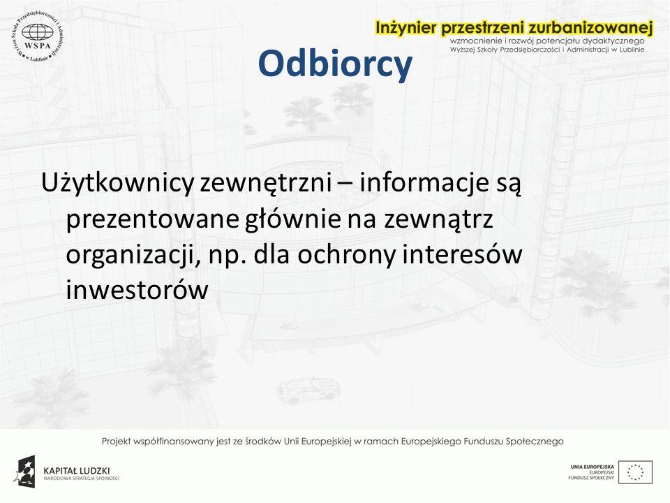 Odbiorcy Użytkownicy zewnętrzni – informacje są prezentowane głównie na zewnątrz organizacji, np. dla ochrony interesów inwestorów
