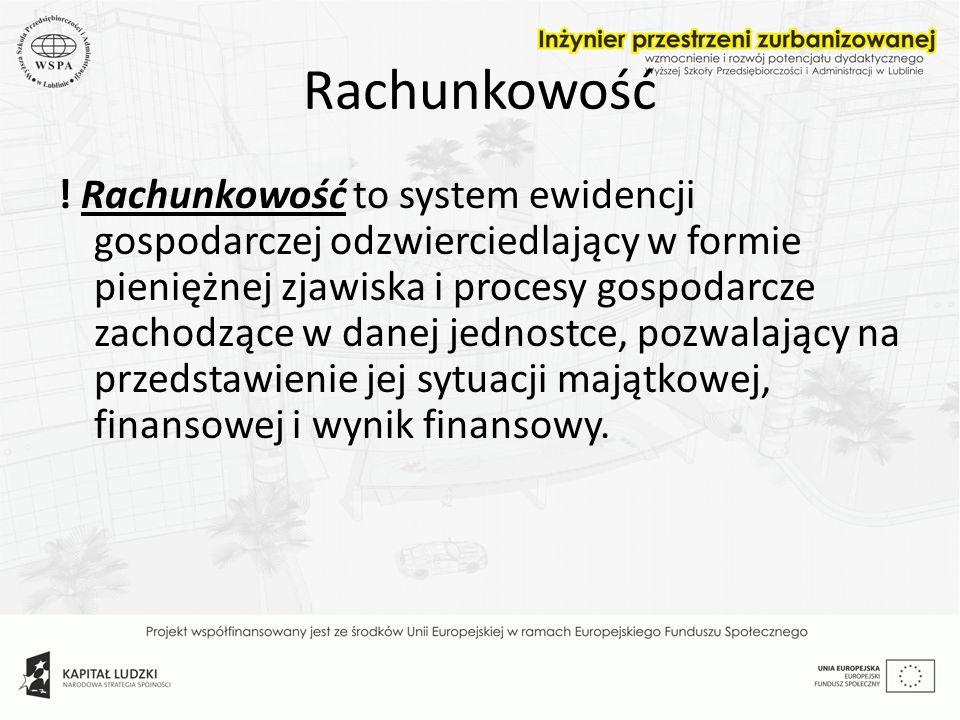 Rachunkowość ! Rachunkowość to system ewidencji gospodarczej odzwierciedlający w formie pieniężnej zjawiska i procesy gospodarcze zachodzące w danej j