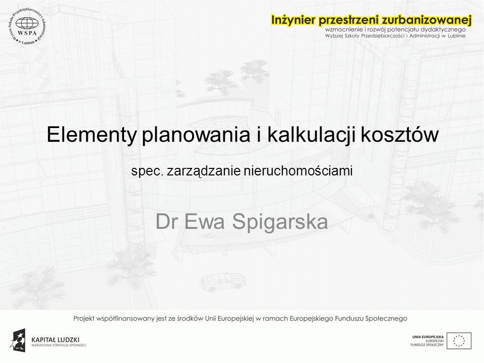 Elementy planowania i kalkulacji kosztów spec. zarządzanie nieruchomościami Dr Ewa Spigarska