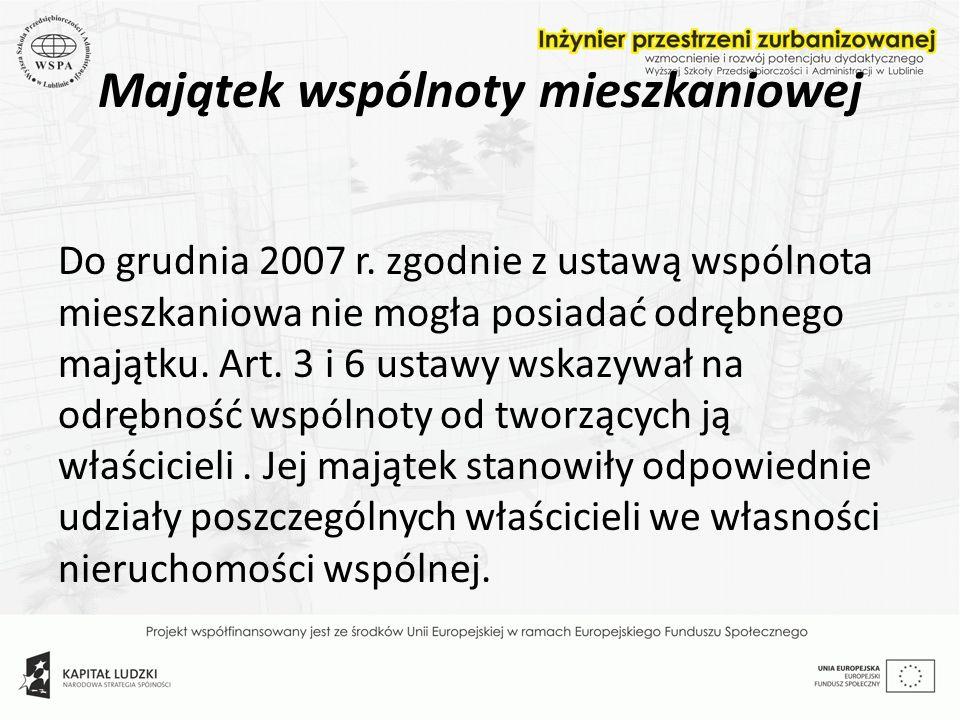 Majątek wspólnoty mieszkaniowej Do grudnia 2007 r. zgodnie z ustawą wspólnota mieszkaniowa nie mogła posiadać odrębnego majątku. Art. 3 i 6 ustawy wsk