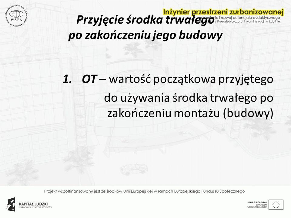Przyjęcie środka trwałego po zakończeniu jego budowy 1.OT – wartość początkowa przyjętego do używania środka trwałego po zakończeniu montażu (budowy)