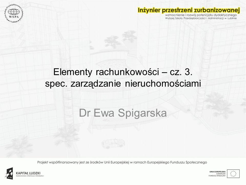 Elementy rachunkowości – cz. 3. spec. zarządzanie nieruchomościami Dr Ewa Spigarska