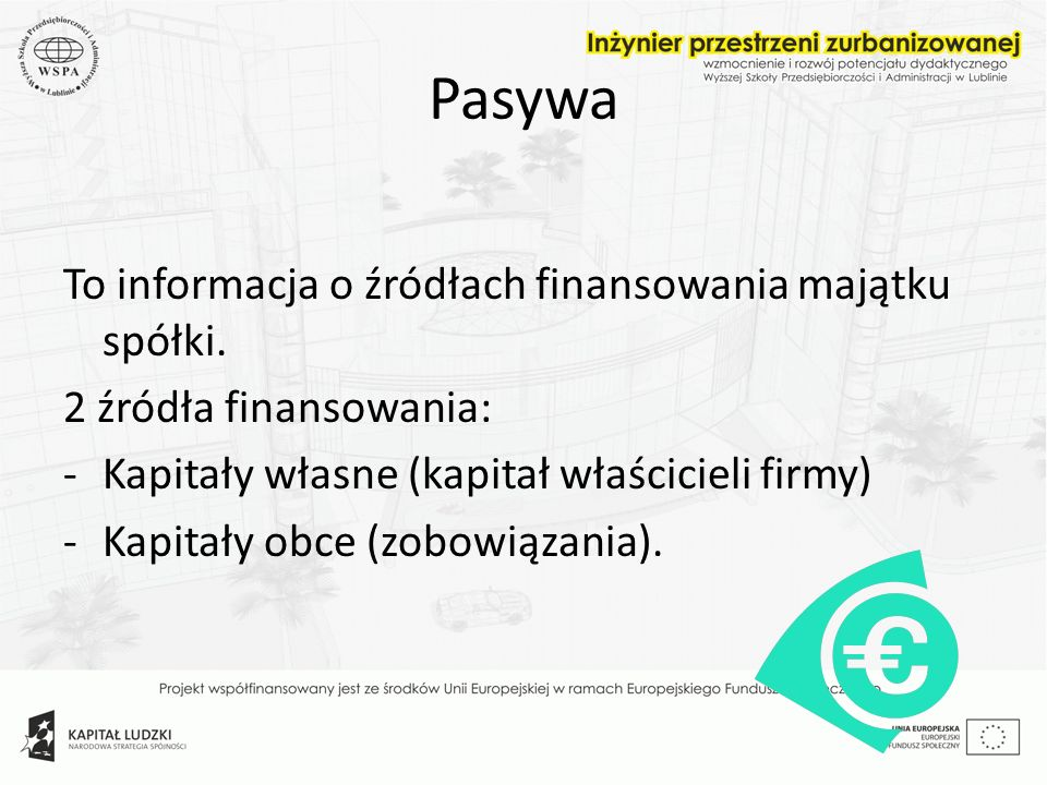 Pasywa To informacja o źródłach finansowania majątku spółki. 2 źródła finansowania: -Kapitały własne (kapitał właścicieli firmy) -Kapitały obce (zobow