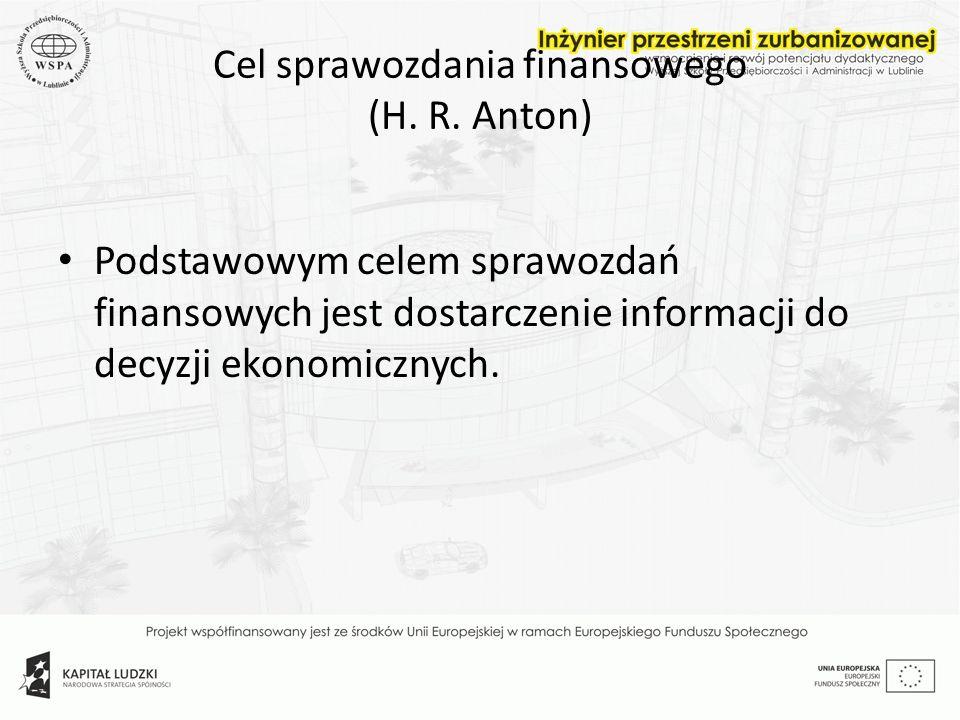 Cel sprawozdania finansowego (H. R. Anton) Podstawowym celem sprawozdań finansowych jest dostarczenie informacji do decyzji ekonomicznych.