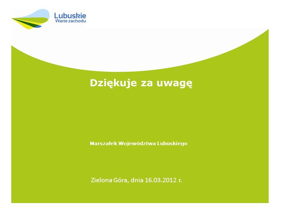 Dziękuje za uwagę Marszałek Województwa Lubuskiego Zielona Góra, dnia 16.03.2012 r.