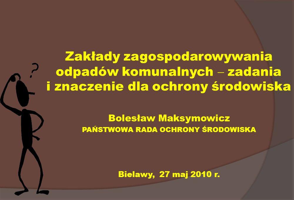 Zakłady zagospodarowywania odpadów komunalnych zadania i znaczenie dla ochrony środowiska Bolesław Maksymowicz PAŃSTWOWA RADA OCHRONY ŚRODOWISKA Biela