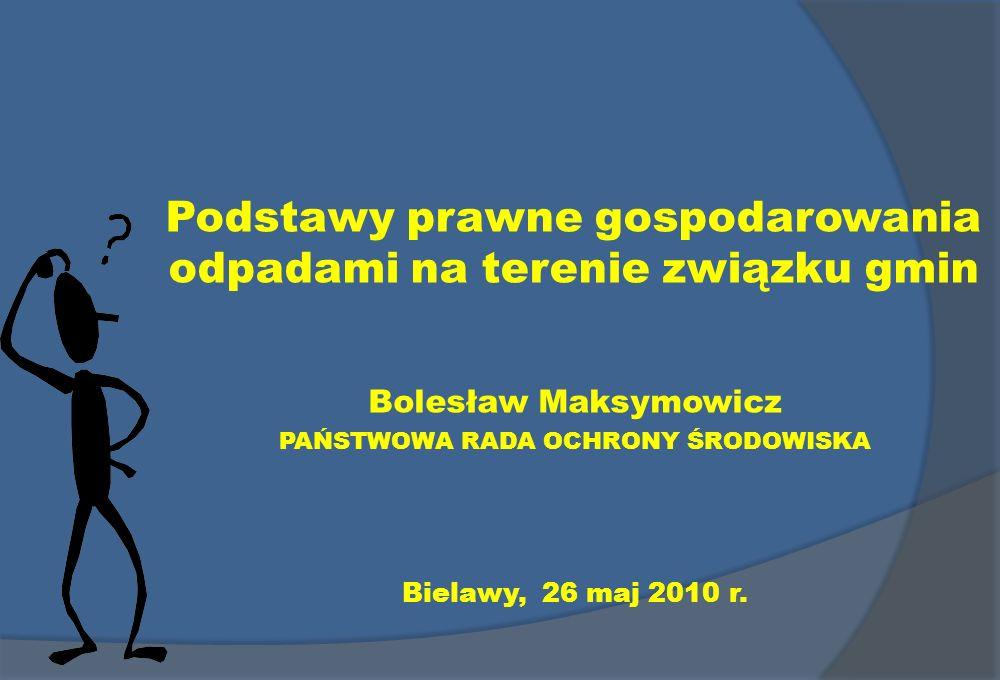 Podstawy prawne gospodarowania odpadami na terenie związku gmin Bolesław Maksymowicz PAŃSTWOWA RADA OCHRONY ŚRODOWISKA Bielawy, 26 maj 2010 r.