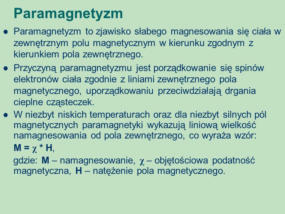 Paramagnetyzm Paramagnetyzm to zjawisko słabego magnesowania się ciała w zewnętrznym polu magnetycznym w kierunku zgodnym z kierunkiem pola zewnętrzne