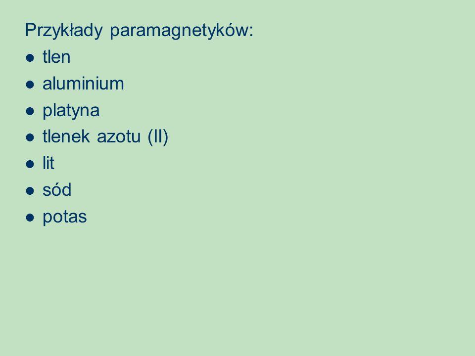 Przykłady paramagnetyków: tlen aluminium platyna tlenek azotu (II) lit sód potas