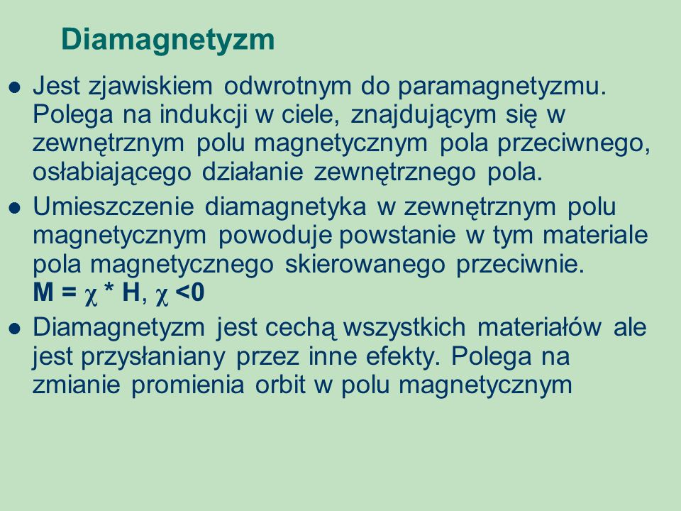 Diamagnetyzm Jest zjawiskiem odwrotnym do paramagnetyzmu. Polega na indukcji w ciele, znajdującym się w zewnętrznym polu magnetycznym pola przeciwnego
