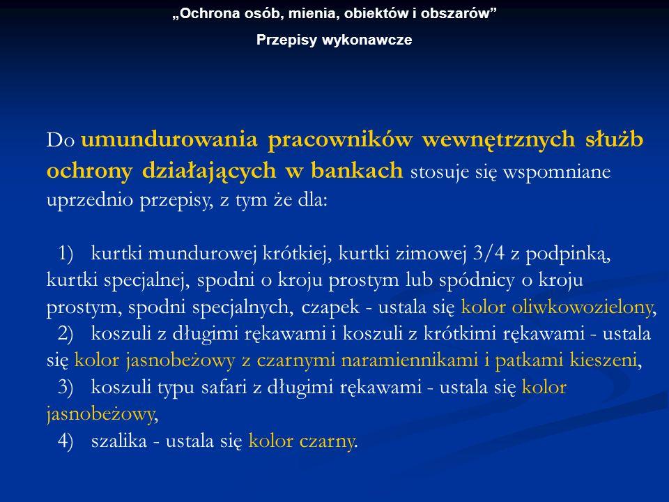 Ochrona osób, mienia, obiektów i obszarów Przepisy wykonawcze Do umundurowania pracowników wewnętrznych służb ochrony działających w bankach stosuje s