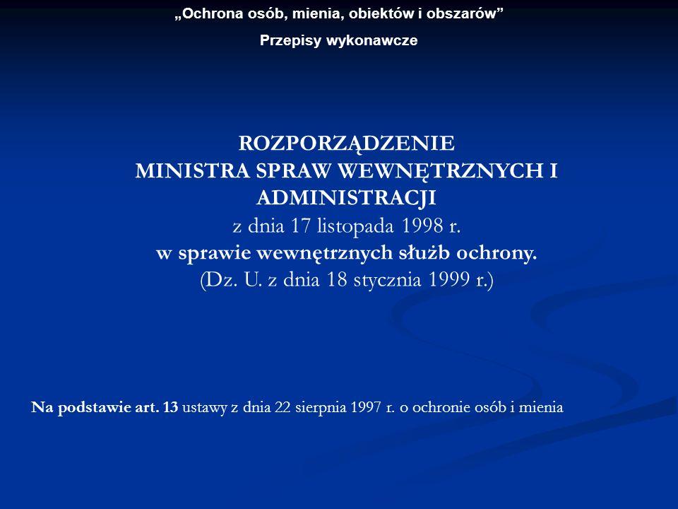 Ochrona osób, mienia, obiektów i obszarów Przepisy wykonawcze ROZPORZĄDZENIE MINISTRA SPRAW WEWNĘTRZNYCH I ADMINISTRACJI z dnia 17 listopada 1998 r. w