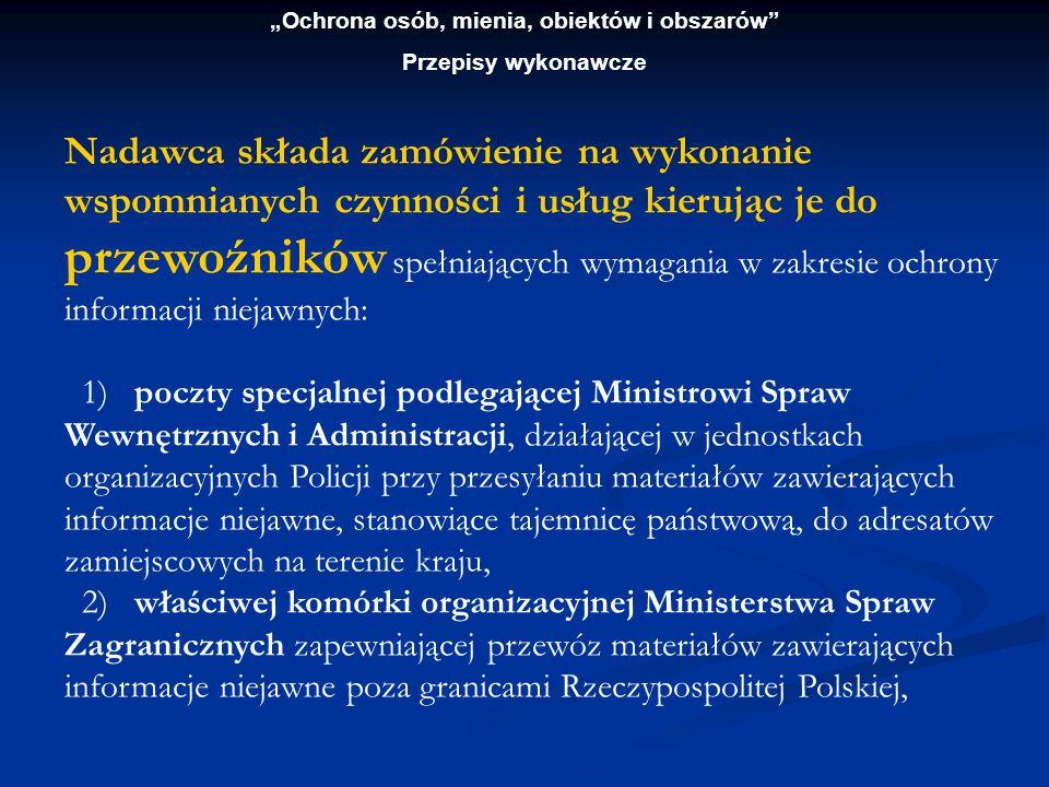Ochrona osób, mienia, obiektów i obszarów Przepisy wykonawcze Nadawca składa zamówienie do (c.d.) 3) właściwych jednostek organizacyjnych podległych Ministrowi Obrony Narodowej, zapewniających przewożenie materiałów zawierających informacje niejawne, 4) państwowego przedsiębiorstwa użyteczności publicznej Poczta Polska oraz innych podmiotów, które uzyskały koncesję na prowadzenie usług pocztowych, 5) przedsiębiorców, którzy uzyskali koncesję na prowadzenie działalności w zakresie ochrony osób i mienia.
