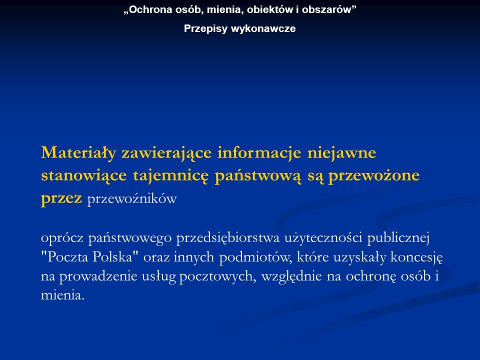 Ochrona osób, mienia, obiektów i obszarów Przepisy wykonawcze Trasę przewozu przesyłki zawierającej informacje niejawne stanowiące tajemnicę państwową lub służbową, oznaczonej klauzulą poufne , przewoźnik będący przedsiębiorstwem użyteczności publicznej Poczta Polska lub inne podmioty, które uzyskały koncesję na prowadzenie usług pocztowych, względnie na ochronę osób i mienia, uzgadnia z nadawcą, jej dostarczenie zaś powinno odbyć się bez zbędnej zwłoki.