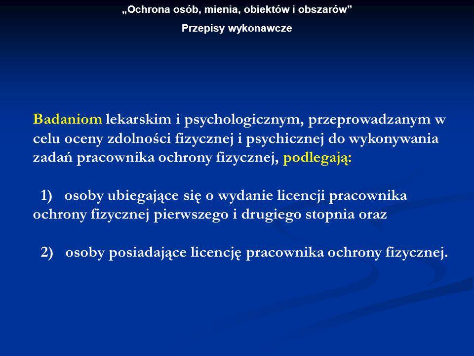 Ochrona osób, mienia, obiektów i obszarów Przepisy wykonawcze Badania lekarskie i psychologiczne przeprowadza się po sprawdzeniu tożsamości osoby badanej.