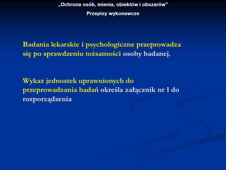 Ochrona osób, mienia, obiektów i obszarów Przepisy wykonawcze Badania lekarskie i psychologiczne osób, o których mowa przeprowadza się na wniosek zainteresowanych osób.