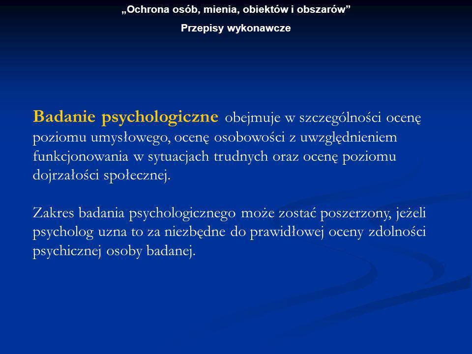 Ochrona osób, mienia, obiektów i obszarów Przepisy wykonawcze Badanie psychologiczne przeprowadzają psycholodzy zatrudnieni w jednostkach uprawnionych do badań.