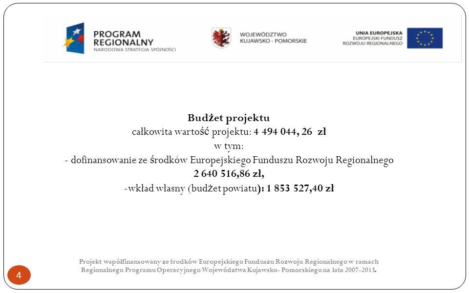 4 Bud ż et projektu całkowita warto ść projektu: 4 494 044, 26 zł w tym: - dofinansowanie ze ś rodków Europejskiego Funduszu Rozwoju Regionalnego 2 640 516,86 zł, -wkład własny (bud ż et powiatu): 1 853 527,40 zł Projekt współfinansowany ze ś rodków Europejskiego Funduszu Rozwoju Regionalnego w ramach Regionalnego Programu Operacyjnego Województwa Kujawsko- Pomorskiego na lata 2007-2013.