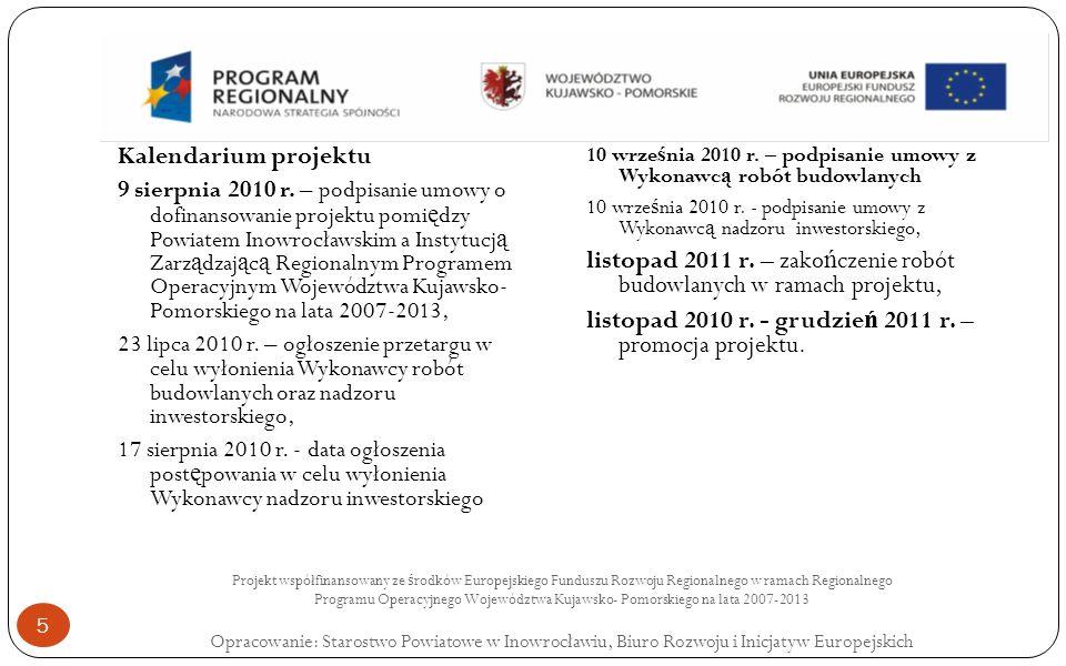 Projekt współfinansowany ze ś rodków Europejskiego Funduszu Rozwoju Regionalnego w ramach Regionalnego Programu Operacyjnego Województwa Kujawsko- Pomorskiego na lata 2007-2013 Opracowanie: Starostwo Powiatowe w Inowrocławiu, Biuro Rozwoju i Inicjatyw Europejskich 5 Kalendarium projektu 9 sierpnia 2010 r.