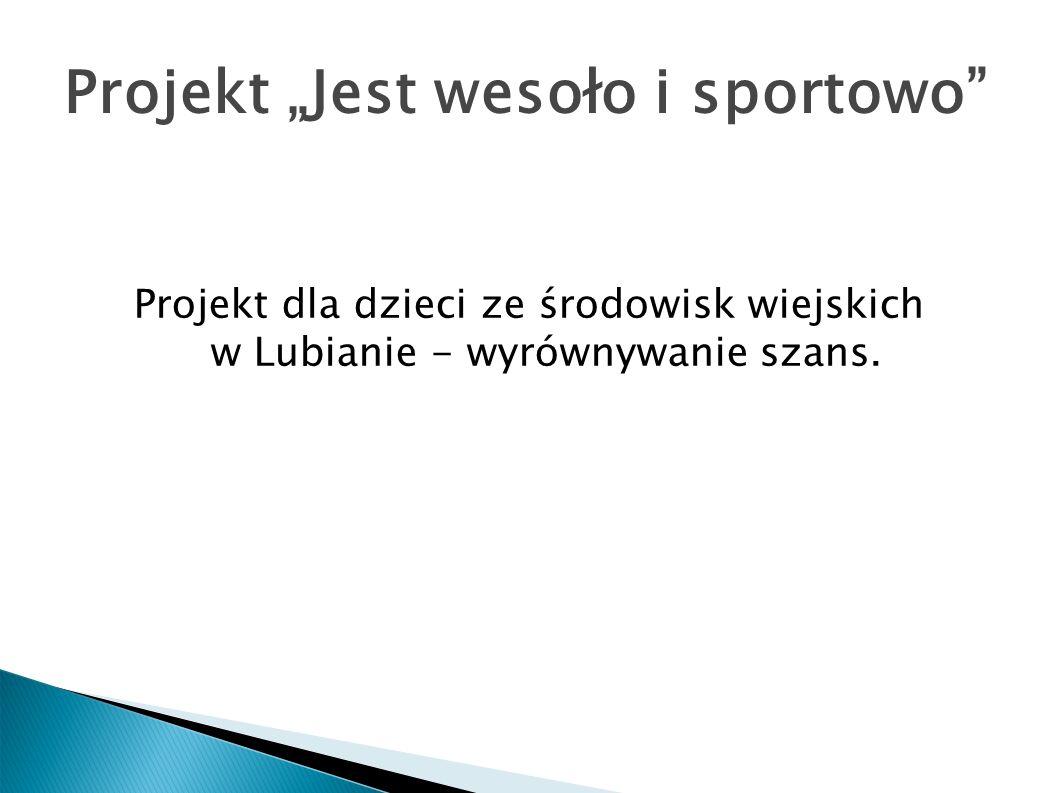 Projekt Jest wesoło i sportowo Projekt dla dzieci ze środowisk wiejskich w Lubianie - wyrównywanie szans.