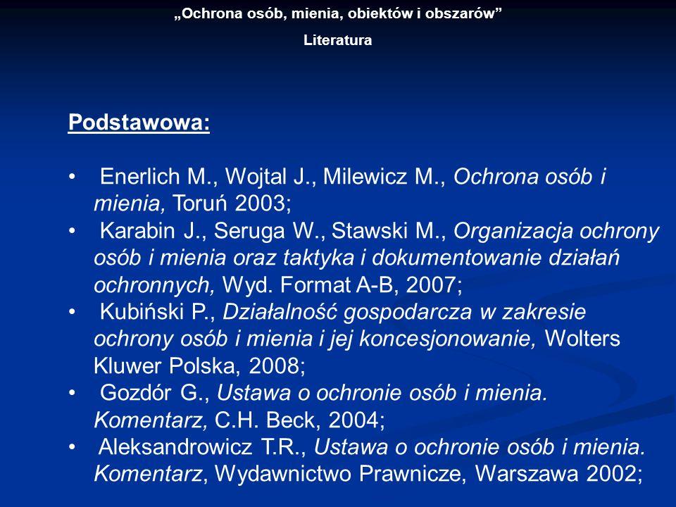 Ochrona osób, mienia, obiektów i obszarów Literatura Podstawowa: Enerlich M., Wojtal J., Milewicz M., Ochrona osób i mienia, Toruń 2003; Karabin J., S