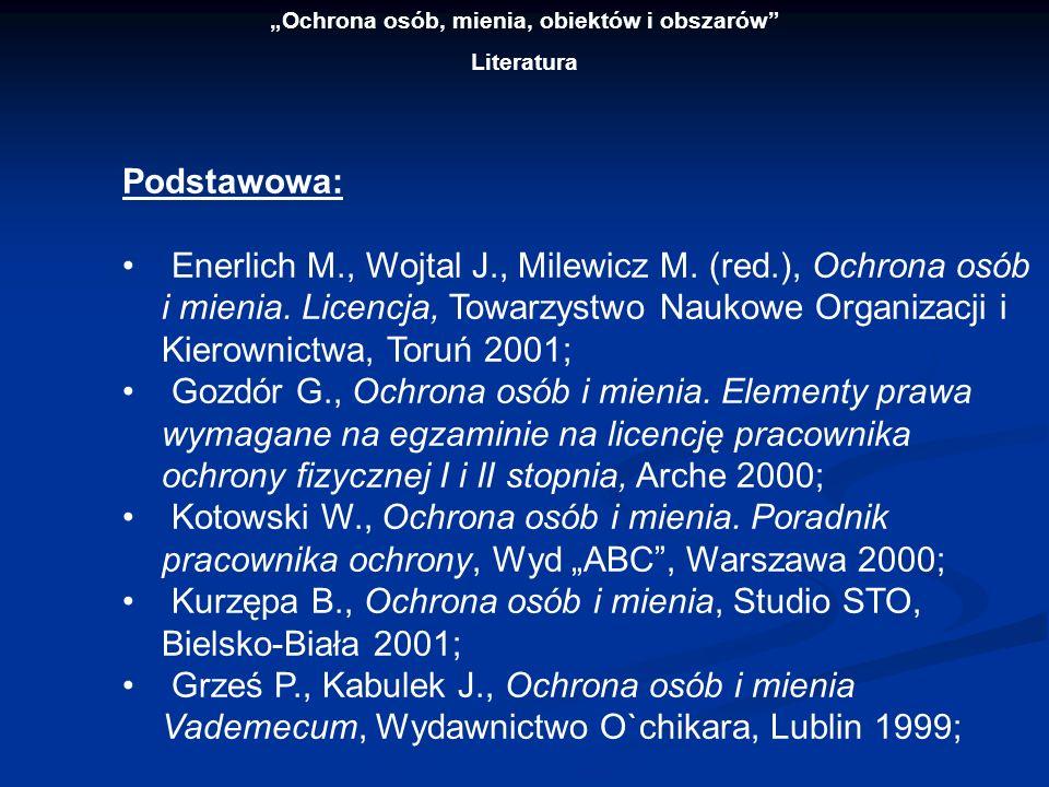 Ochrona osób, mienia, obiektów i obszarów Literatura Podstawowa: Enerlich M., Wojtal J., Milewicz M. (red.), Ochrona osób i mienia. Licencja, Towarzys