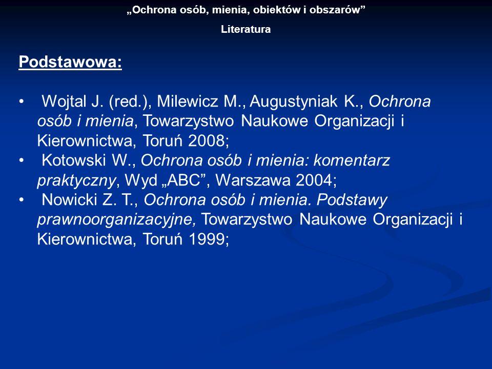 Ochrona osób, mienia, obiektów i obszarów Literatura Podstawowa: Wojtal J. (red.), Milewicz M., Augustyniak K., Ochrona osób i mienia, Towarzystwo Nau