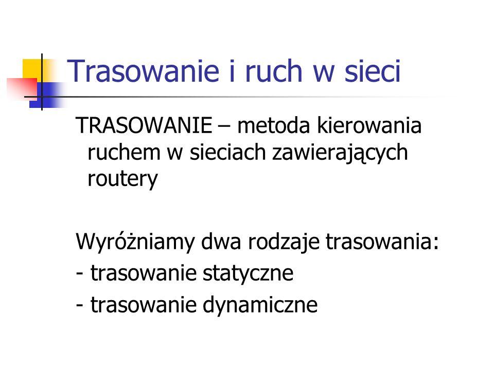 Trasowanie i ruch w sieci TRASOWANIE – metoda kierowania ruchem w sieciach zawierających routery Wyróżniamy dwa rodzaje trasowania: - trasowanie staty