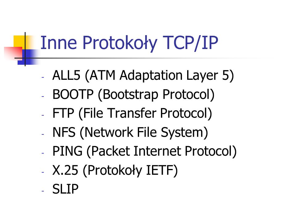 Inne Protokoły TCP/IP - ALL5 (ATM Adaptation Layer 5) - BOOTP (Bootstrap Protocol) - FTP (File Transfer Protocol) - NFS (Network File System) - PING (