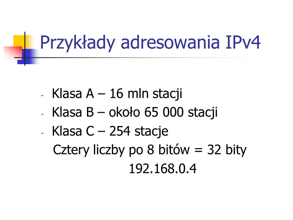 Przykłady adresowania IPv4 - Klasa A – 16 mln stacji - Klasa B – około 65 000 stacji - Klasa C – 254 stacje Cztery liczby po 8 bitów = 32 bity 192.168