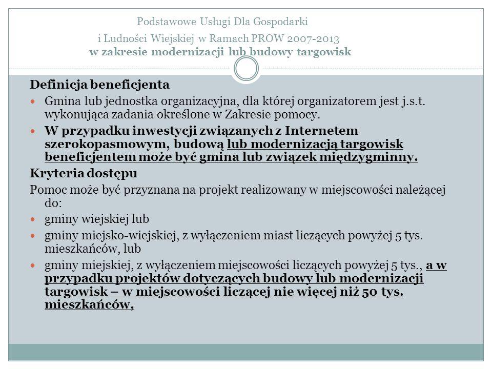 Podstawowe Usługi Dla Gospodarki i Ludności Wiejskiej w Ramach PROW 2007-2013 w zakresie modernizacji lub budowy targowisk Definicja beneficjenta Gmina lub jednostka organizacyjna, dla której organizatorem jest j.s.t.