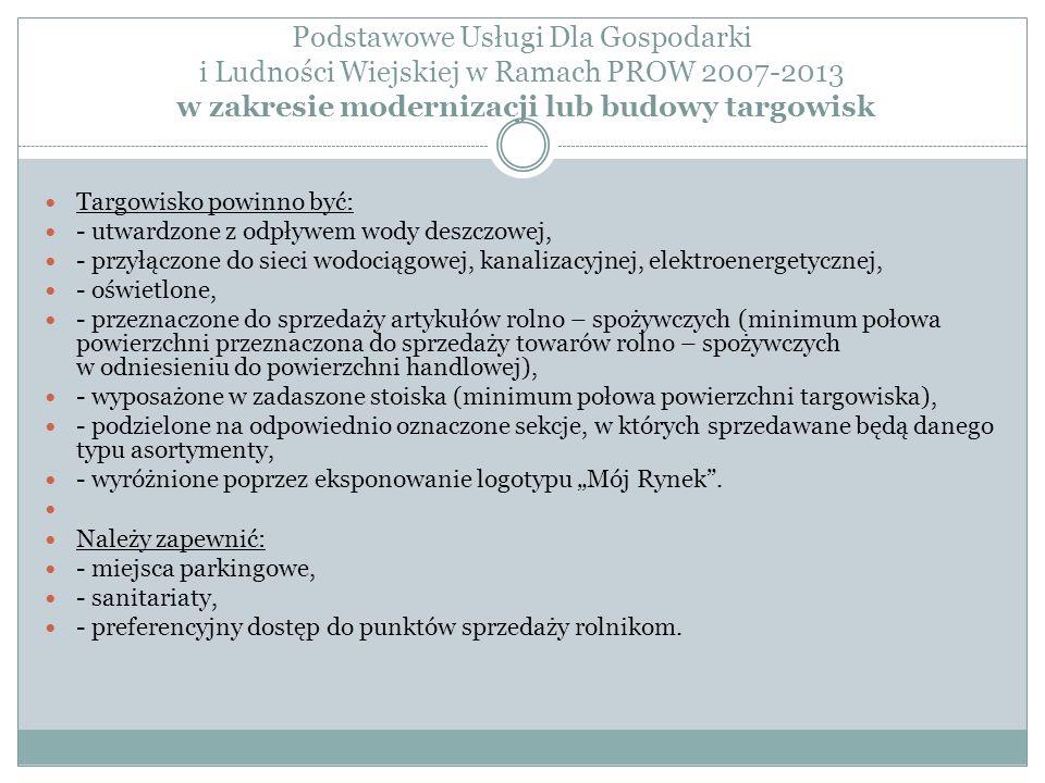 Podstawowe Usługi Dla Gospodarki i Ludności Wiejskiej w Ramach PROW 2007-2013 w zakresie modernizacji lub budowy targowisk Targowisko powinno być: - utwardzone z odpływem wody deszczowej, - przyłączone do sieci wodociągowej, kanalizacyjnej, elektroenergetycznej, - oświetlone, - przeznaczone do sprzedaży artykułów rolno – spożywczych (minimum połowa powierzchni przeznaczona do sprzedaży towarów rolno – spożywczych w odniesieniu do powierzchni handlowej), - wyposażone w zadaszone stoiska (minimum połowa powierzchni targowiska), - podzielone na odpowiednio oznaczone sekcje, w których sprzedawane będą danego typu asortymenty, - wyróżnione poprzez eksponowanie logotypu Mój Rynek.