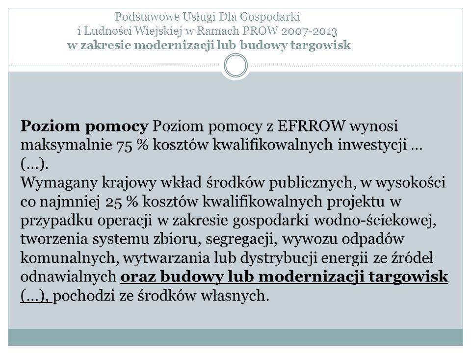 Podstawowe Usługi Dla Gospodarki i Ludności Wiejskiej w Ramach PROW 2007-2013 w zakresie modernizacji lub budowy targowisk Poziom pomocy Poziom pomocy z EFRROW wynosi maksymalnie 75 % kosztów kwalifikowalnych inwestycji … (…).