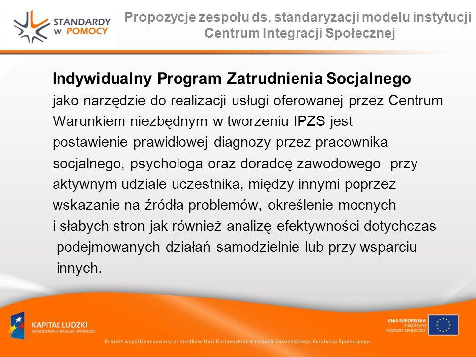 Propozycje zespołu ds. standaryzacji modelu instytucji Centrum Integracji Społecznej Indywidualny Program Zatrudnienia Socjalnego jako narzędzie do re