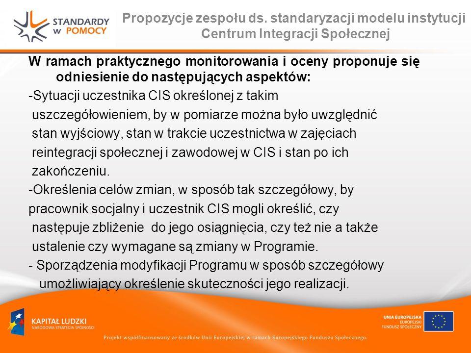 Propozycje zespołu ds. standaryzacji modelu instytucji Centrum Integracji Społecznej W ramach praktycznego monitorowania i oceny proponuje się odniesi