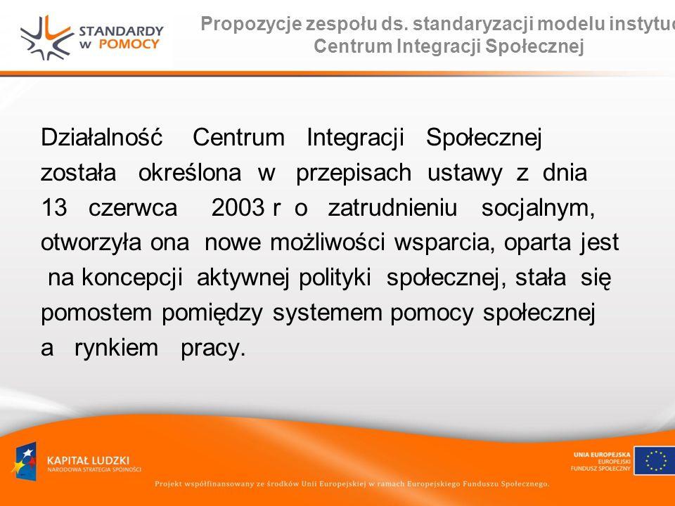 Propozycje zespołu ds. standaryzacji modelu instytucji Centrum Integracji Społecznej Działalność Centrum Integracji Społecznej została określona w prz