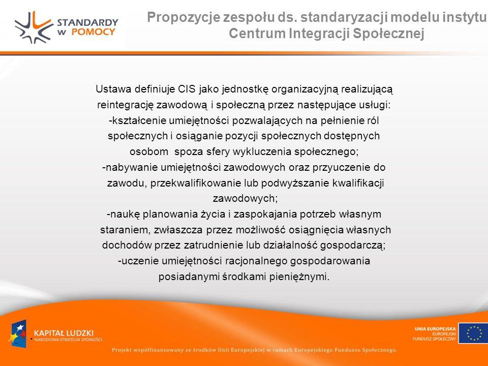 Propozycje zespołu ds. standaryzacji modelu instytucji Centrum Integracji Społecznej Ustawa definiuje CIS jako jednostkę organizacyjną realizującą rei