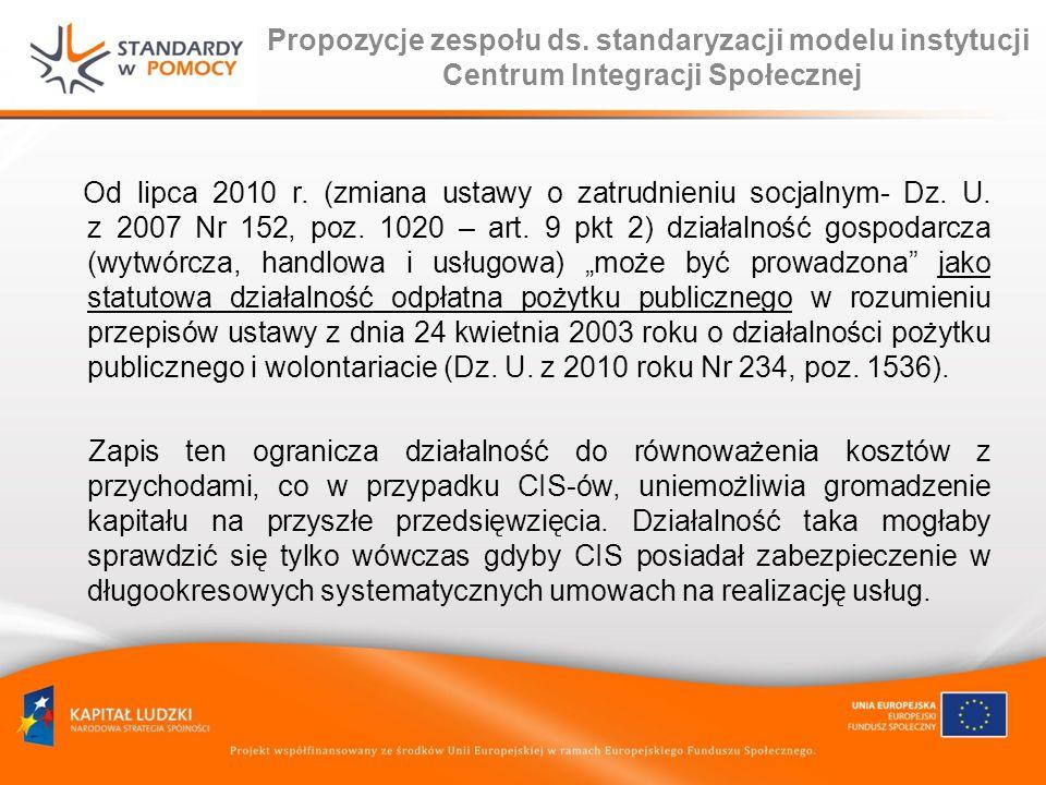 Propozycje zespołu ds. standaryzacji modelu instytucji Centrum Integracji Społecznej Od lipca 2010 r. (zmiana ustawy o zatrudnieniu socjalnym- Dz. U.