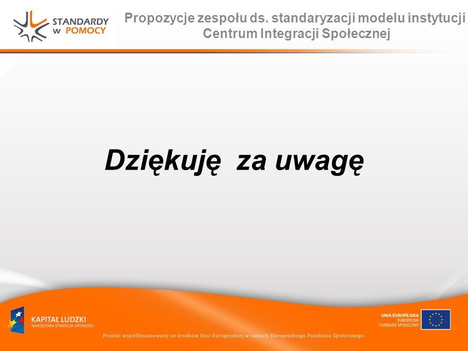 Propozycje zespołu ds. standaryzacji modelu instytucji Centrum Integracji Społecznej Dziękuję za uwagę