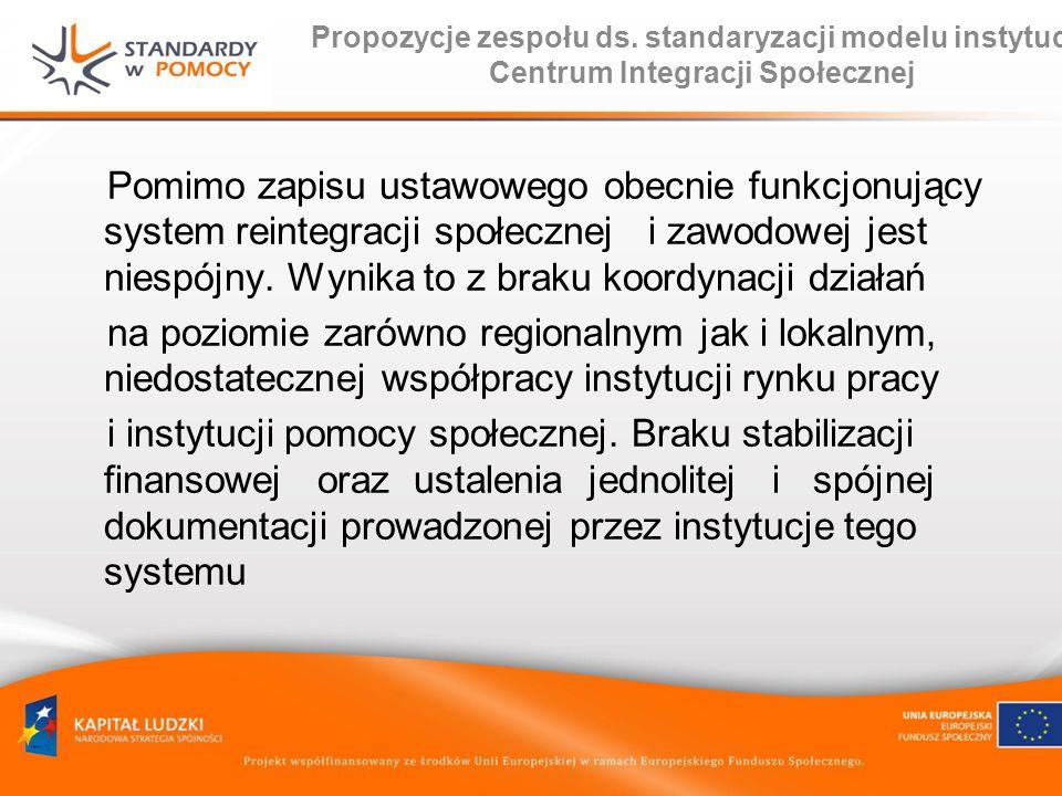 Propozycje zespołu ds. standaryzacji modelu instytucji Centrum Integracji Społecznej Pomimo zapisu ustawowego obecnie funkcjonujący system reintegracj