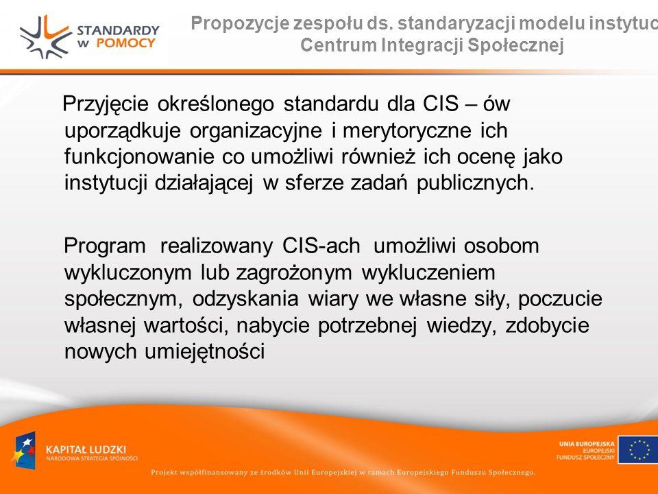 Propozycje zespołu ds. standaryzacji modelu instytucji Centrum Integracji Społecznej Przyjęcie określonego standardu dla CIS – ów uporządkuje organiza
