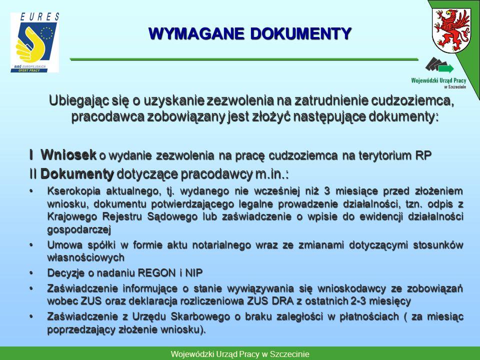 Wojewódzki Urząd Pracy w Szczecinie WYMAGANE DOKUMENTY III Dokumenty dotyczące cudzoziemca m.in.: III Dokumenty dotyczące cudzoziemca m.in.: Kserokopia wszystkich zapisanych stron paszportu cudzoziemcaKserokopia wszystkich zapisanych stron paszportu cudzoziemca Wiza o symbolu D wydana w celu wykonywania pracy (08), decyzja zezwalająca na zamieszkanie na czas oznaczony w RP, karta pobytu lub zezwolenia,Wiza o symbolu D wydana w celu wykonywania pracy (08), decyzja zezwalająca na zamieszkanie na czas oznaczony w RP, karta pobytu lub zezwolenia, Dokumenty potwierdzające kwalifikacje zawodowego cudzoziemca lub jego doświadczenie zawodowe – tłumaczenie dokonane na język polski przez tłumacza przysięgłegoDokumenty potwierdzające kwalifikacje zawodowego cudzoziemca lub jego doświadczenie zawodowe – tłumaczenie dokonane na język polski przez tłumacza przysięgłego Oświadczenie cudzoziemca, że posługuje się językiem polskim w stopniu komunikatywnym lub dokument zaświadczający ukończenie kursu nauki języka polskiegoOświadczenie cudzoziemca, że posługuje się językiem polskim w stopniu komunikatywnym lub dokument zaświadczający ukończenie kursu nauki języka polskiego Potwierdzenie zameldowania cudzoziemca na pobyt czasowy w PolscePotwierdzenie zameldowania cudzoziemca na pobyt czasowy w Polsce Zaświadczenie z Krajowego Rejestru Karnego o niekaralności cudzoziemca na terytorium RPZaświadczenie z Krajowego Rejestru Karnego o niekaralności cudzoziemca na terytorium RP