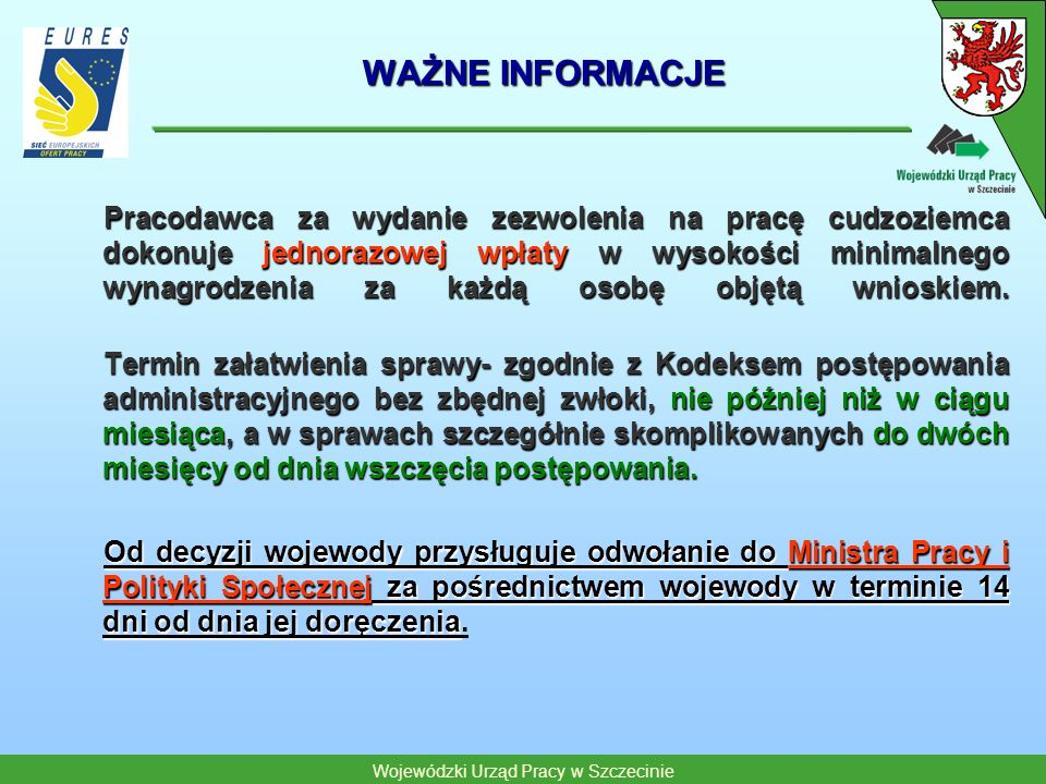 Wojewódzki Urząd Pracy w Szczecinie WAŻNE INFORMACJE Zezwolenie na pracę jest wymagane, jeżeli cudzoziemiec: Zezwolenie na pracę jest wymagane, jeżeli cudzoziemiec: wykonuje pracę w podmiocie mającym siedzibę na terytorium Polski,wykonuje pracę w podmiocie mającym siedzibę na terytorium Polski, wykonuje pracę u pracodawcy zagranicznego i jest delegowany na terytorium RP w celu realizacji usługi eksportowej,wykonuje pracę u pracodawcy zagranicznego i jest delegowany na terytorium RP w celu realizacji usługi eksportowej, wykonuje pracę u pracodawcy zagranicznego i jest delegowany przez niego do podmiotu mającego siedzibę w Polsce na okres przekraczający 30 dni w roku w celu wykonania zadania określonego przez delegującego w innym trybie niż realizacja usługi eksportowejwykonuje pracę u pracodawcy zagranicznego i jest delegowany przez niego do podmiotu mającego siedzibę w Polsce na okres przekraczający 30 dni w roku w celu wykonania zadania określonego przez delegującego w innym trybie niż realizacja usługi eksportowej