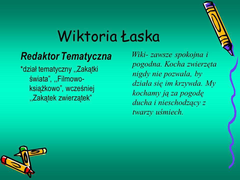 Wiktoria Łaska Redaktor Tematyczna *dział tematyczny,,Zakątki świata,,,Filmowo- książkowo, wcześniej,,Zakątek zwierzątek Wiki- zawsze spokojna i pogod